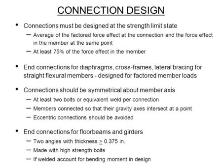 CONNECTION DESIGN Connections must be designed at the strength limit state – Average of the factored force effect at the connection and the force effect.