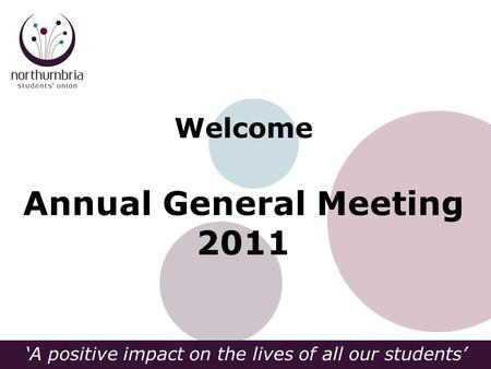 'A positive impact on the lives of all our students' Welcome Annual General Meeting 2011.