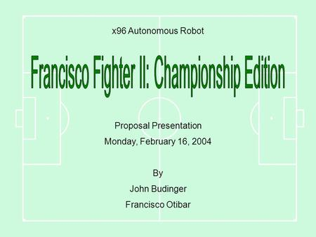 X96 Autonomous Robot Proposal Presentation Monday, February 16, 2004 By John Budinger Francisco Otibar.