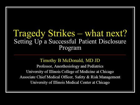 Tragedy Strikes – what next? Setting Up a Successful Patient Disclosure Program Timothy B McDonald, MD JD Professor, Anesthesiology and Pediatrics University.