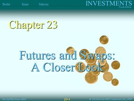  The McGraw-Hill Companies, Inc., 1999 INVESTMENTS Fourth Edition Bodie Kane Marcus Irwin/McGraw-Hill 23-1 Futures and Swaps: A Closer Look Chapter.