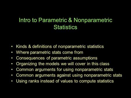 Intro to Parametric & Nonparametric Statistics Kinds & definitions of nonparametric statistics Where parametric stats come from Consequences of parametric.