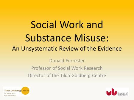 Social Work and Substance Misuse: An Unsystematic Review of the Evidence Donald Forrester Professor of Social Work Research Director of the Tilda Goldberg.