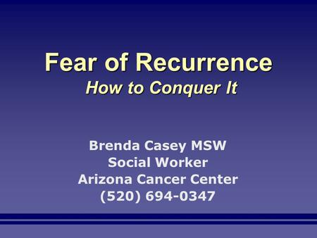 Fear of Recurrence How to Conquer It Brenda Casey MSW Social Worker Arizona Cancer Center (520) 694-0347.