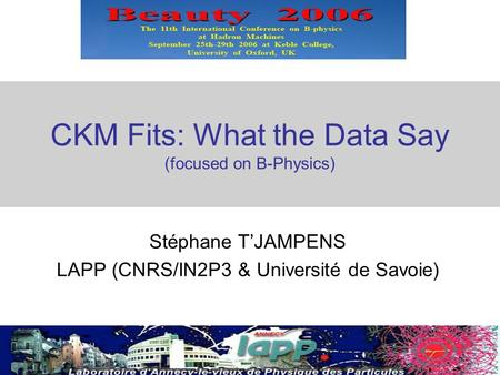 1 CKM Fits: What the Data Say (focused on B-Physics) Stéphane T'JAMPENS LAPP (CNRS/IN2P3 & Université de Savoie)