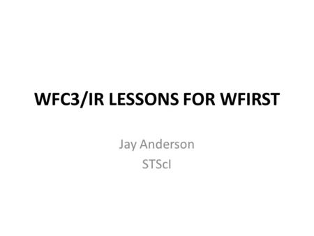 WFC3/IR LESSONS FOR WFIRST Jay Anderson STScI. WFC3/IR Lessons for WFIRST 1)Absolute astrometry 2)PSF modeling and variation (space/time) 3) Bulge-type.
