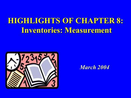 HIGHLIGHTS OF CHAPTER 8: Inventories: Measurement March 2004 March 2004.