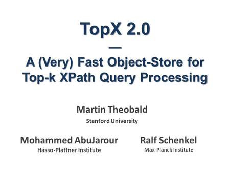 TopX 2.0 — A (Very) Fast Object-Store for Top-k XPath Query Processing Martin Theobald Stanford University Ralf Schenkel Max-Planck Institute Mohammed.