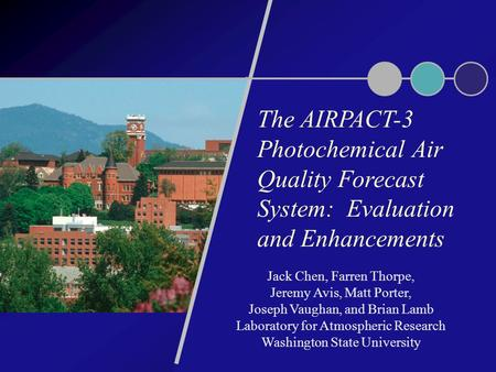 The AIRPACT-3 Photochemical Air Quality Forecast System: Evaluation and Enhancements Jack Chen, Farren Thorpe, Jeremy Avis, Matt Porter, Joseph Vaughan,