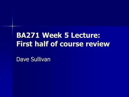 BA271 Week 5 Lecture: First half of course review Dave Sullivan.