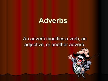 Adverbs An adverb modifies a verb, an adjective, or another adverb.