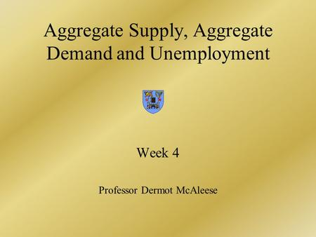 Aggregate Supply, Aggregate Demand and Unemployment Week 4 Professor Dermot McAleese.