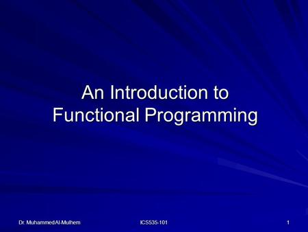 Dr. Muhammed Al-Mulhem ICS535-101 1 An Introduction to Functional Programming.