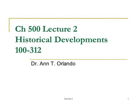 Lecture 21 Ch 500 Lecture 2 Historical Developments 100-312 Dr. Ann T. Orlando.