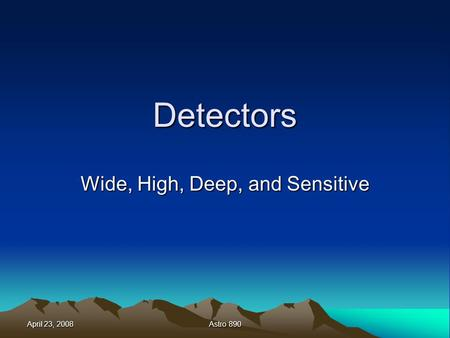 April 23, 2008 Astro 890 Detectors Wide, High, Deep, and Sensitive.