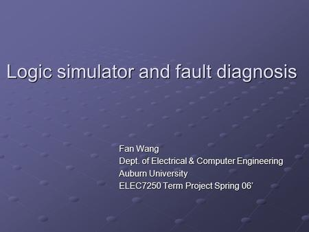 Logic simulator and fault diagnosis Fan Wang Dept. of Electrical & Computer Engineering Auburn University ELEC7250 Term Project Spring 06'