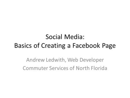 Social Media: Basics of Creating a Facebook Page Andrew Ledwith, Web Developer Commuter Services of North Florida.