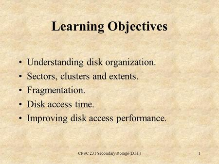 CPSC 231 Secondary storage (D.H.)1 Learning Objectives Understanding disk organization. Sectors, clusters and extents. Fragmentation. Disk access time.