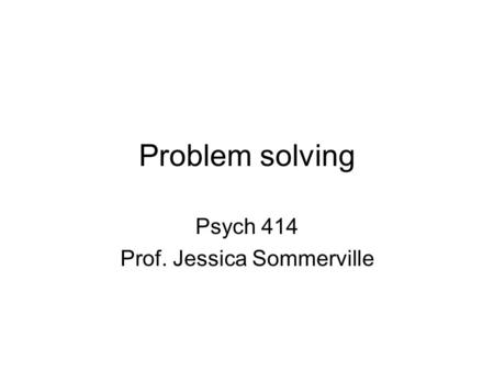 Problem solving Psych 414 Prof. Jessica Sommerville.