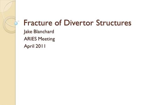 Fracture of Divertor Structures Jake Blanchard ARIES Meeting April 2011.