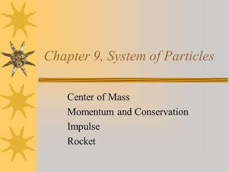 Chapter 9, System of Particles Center of Mass Momentum and Conservation Impulse Rocket.