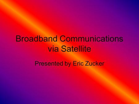 Broadband Communications via Satellite Presented by Eric Zucker.