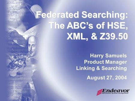 Federated Searching: The ABC's of HSE, XML, & Z39.50 Harry Samuels Product Manager Linking & Searching August 27, 2004.