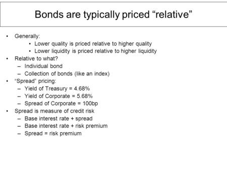 "Bonds are typically priced ""relative"" Generally: Lower quality is priced relative to higher quality Lower liquidity is priced relative to higher liquidity."