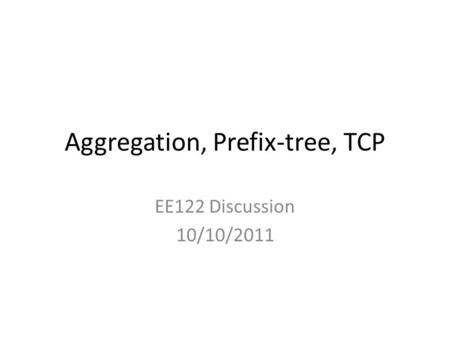 Aggregation, Prefix-tree, TCP EE122 Discussion 10/10/2011.