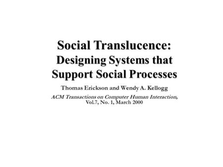 Social Translucence: Designing Systems that Support Social Processes Thomas Erickson and Wendy A. Kellogg ACM Transactions on Computer Human Interaction,