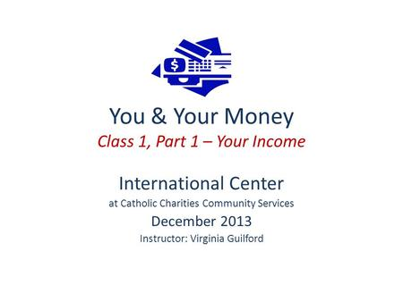 You & Your Money Class 1, Part 1 – Your Income International Center at Catholic Charities Community Services December 2013 Instructor: Virginia Guilford.