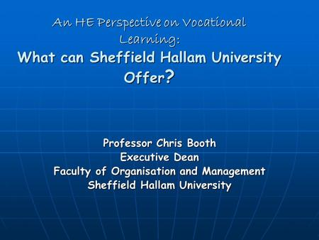 An HE Perspective on Vocational Learning: What can Sheffield Hallam University Offer ? Professor Chris Booth Executive Dean Faculty of Organisation and.