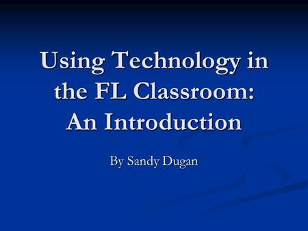 Using Technology in the FL Classroom: An Introduction By Sandy Dugan.