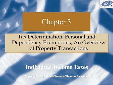 Chapter 3 Tax Determination; Personal and Dependency Exemptions; An Overview of Property Transactions Copyright ©2007 South-Western/Thomson Learning Individual.