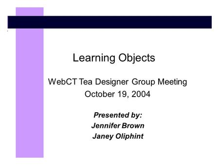 Learning Objects WebCT Tea Designer Group Meeting October 19, 2004 Presented by: Jennifer Brown Janey Oliphint.