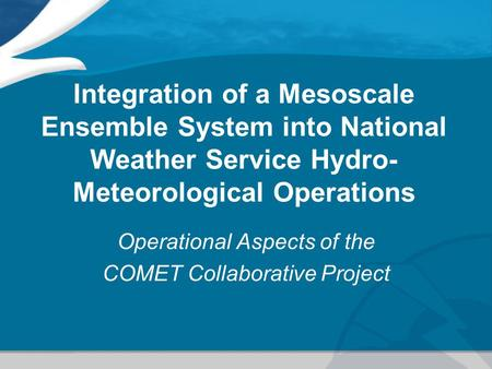 Integration of a Mesoscale Ensemble System into National Weather Service Hydro- Meteorological Operations Operational Aspects of the COMET Collaborative.