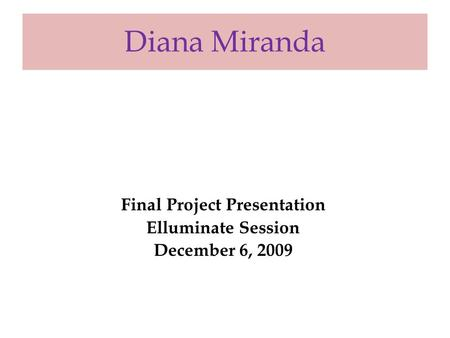 Diana Miranda Final Project Presentation Elluminate Session December 6, 2009.