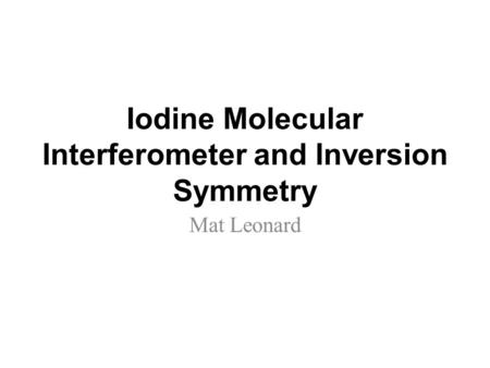 Iodine Molecular Interferometer and Inversion Symmetry Mat Leonard.
