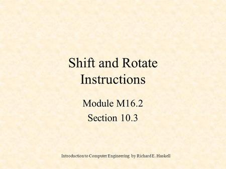 Introduction to Computer Engineering by Richard E. Haskell Shift and Rotate Instructions Module M16.2 Section 10.3.
