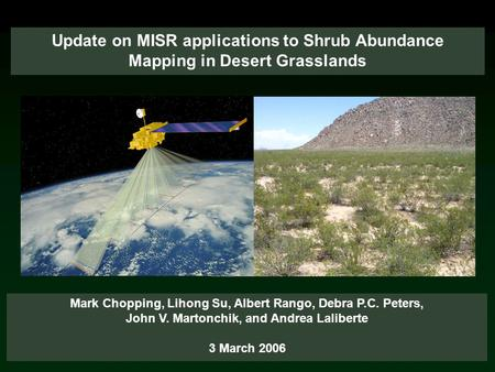 Update on MISR applications to Shrub Abundance Mapping in Desert Grasslands Mark Chopping, Lihong Su, Albert Rango, Debra P.C. Peters, John V. Martonchik,