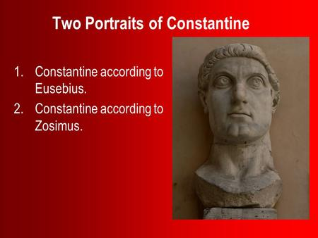 Two Portraits of Constantine 1.Constantine according to Eusebius. 2.Constantine according to Zosimus.