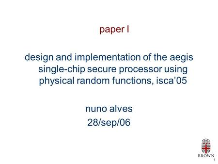 1 paper I design and implementation of the aegis single-chip secure processor using physical random functions, isca'05 nuno alves 28/sep/06.