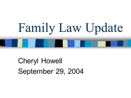 Family Law Update Cheryl Howell September 29, 2004.