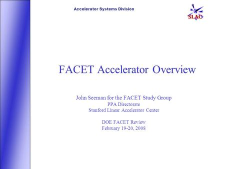 Accelerator Systems Division FACET Accelerator Overview John Seeman for the FACET Study Group PPA Directorate Stanford Linear Accelerator Center DOE FACET.