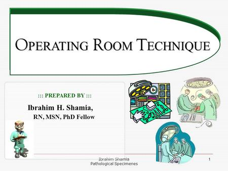 Ibrahim Shamia Pathological Specimenes 1 O PERATING R OOM T ECHNIQUE O PERATING R OOM T ECHNIQUE ::: PREPARED BY ::: Ibrahim H. Shamia, RN, MSN, PhD Fellow.