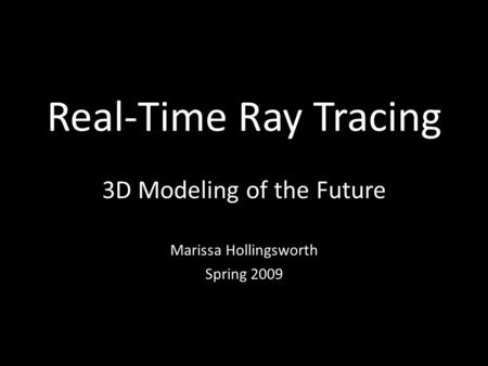 Real-Time Ray Tracing 3D Modeling of the Future Marissa Hollingsworth Spring 2009.