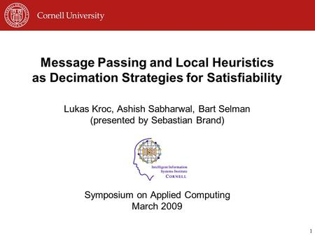 1 Message Passing and Local Heuristics as Decimation Strategies for Satisfiability Lukas Kroc, Ashish Sabharwal, Bart Selman (presented by Sebastian Brand)