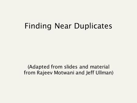Finding Near Duplicates (Adapted from slides and material from Rajeev Motwani and Jeff Ullman)