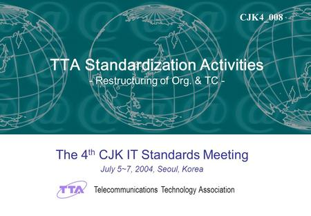 TTA Standardization Activities - Restructuring of Org. & TC - The 4 th CJK IT Standards Meeting July 5~7, 2004, Seoul, Korea Telecommunications Technology.