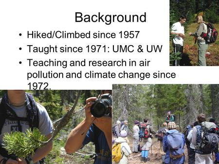 Background Hiked/Climbed since 1957 Taught since 1971: UMC & UW Teaching and research in air pollution and climate change since 1972.